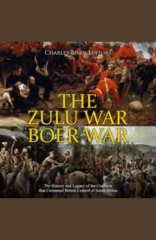 Zulu War and Boer War, The: The History and Legacy of the Conflicts that Cemented British Control of South Africa, Charles River Editors