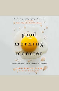 Good Morning, Monster: A Therapist Shares Five Heroic Stories of Emotional Recovery, Catherine Gildiner