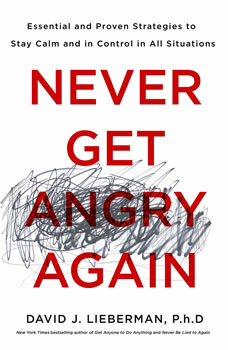 Never Get Angry Again: The Foolproof Way to Stay Calm and in Control in Any Conversation or Situation The Foolproof Way to Stay Calm and in Control in Any Conversation or Situation, Dr. David J. Lieberman, Ph.D.