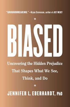 Biased: Uncovering the Hidden Prejudice That Shapes What We See, Think, and Do Uncovering the Hidden Prejudice That Shapes What We See, Think, and Do, Jennifer L. Eberhardt, PhD