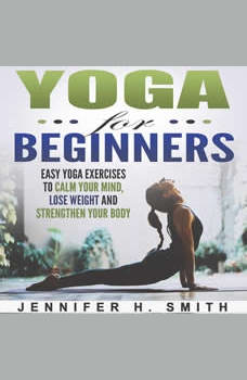 Yoga for Beginners: Easy Yoga Exercises to Calm Your Mind, Lose Weight and Strengthen Your Body, Jennifer Smith