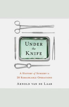 Under the Knife: A History of Surgery in 28 Remarkable Operations, Arnold van de Laar, Laproscopic surgeon