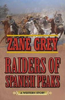 Raiders of Spanish Peaks: A Western Story A Western Story, Zane Grey