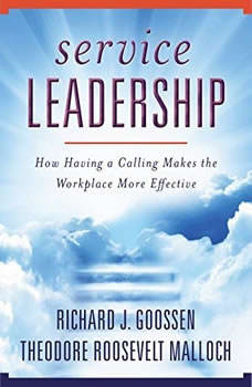 Service Leadership: How Having a Calling Makes the Workplace More Effective, Richard J. Goossen