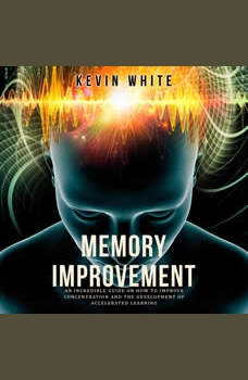 Memory Improvement: An incredible guide on how to improve concentration and the development of accelerated learning, Kevin White