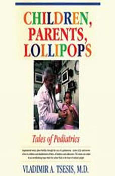Children, Parents, Lollipops: Tales of Pediatrics Tales of Pediatrics, Vladimir A. Tsesis, M.D.