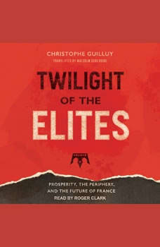 Twilight of the Elites: Prosperity, the Periphery, and the Future of France, Christophe Guilluy