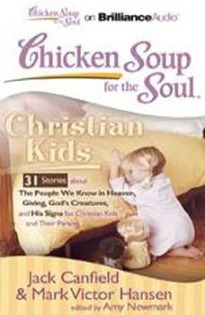 Chicken Soup for the Soul: Christian Kids - 31 Stories about The People We Know in Heaven, Giving, God's Creatures, and His Signs for Christian Kids and Their Parents, Jack Canfield