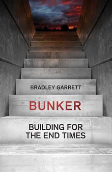 Bunker: Building for the End Times, Bradley Garrett