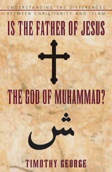 Is the Father of Jesus the God of Muhammad?: Understanding the Differences between Christianity and Islam Understanding the Differences between Christianity and Islam, Timothy George