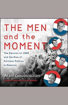 The Men and the Moment: The Election of 1968 and the Rise of Partisan Politics in America, Aram Goudsouzian