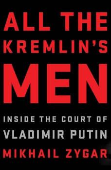 All the Kremlin's Men: Inside the Court of Vladimir Putin, Mikhail Zygar