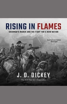Rising in Flames: Shermans March and the Fight for a New Nation, J. D. Dickey