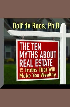 The Ten Myths About Real Estate: And The Truths That Will Make You Wealthy And The Truths That Will Make You Wealthy, Dolf de Roos