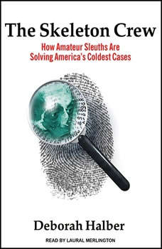 The Skeleton Crew: How Amateur Sleuths Are Solving America's Coldest Cases How Amateur Sleuths Are Solving America's Coldest Cases, Deborah Halber