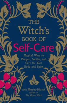 The Witch's Book of Self-Care: Magical Ways to Pamper, Soothe, and Care for Your Body and Spirit, Arin Murphy-Hiscock