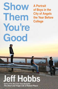 Show Them You're Good: A Portrait of Boys in the City of Angels the Year Before College, Jeff Hobbs