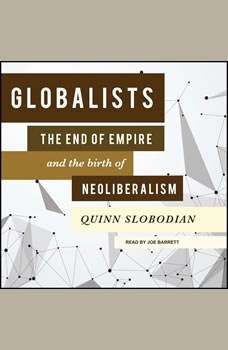 Globalists: The End of Empire and the Birth of Neoliberalism The End of Empire and the Birth of Neoliberalism, Quinn Slobodian