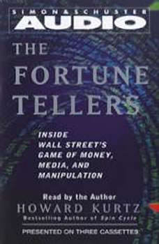 The Fortune Tellers: Inside Wall Street's Game of Money, Media, and Manipulation Inside Wall Street's Game of Money, Media, and Manipulation, Howard Kurtz