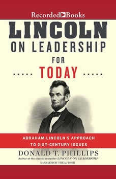 Lincoln on Leadership for Today: Abraham Lincoln's Approach to Twenty-First-Century Issues Abraham Lincoln's Approach to Twenty-First-Century Issues, Donald T. Phillips