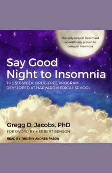 Say Good Night to Insomnia: The Six-Week, Drug-Free Program Developed At Harvard Medical School The Six-Week, Drug-Free Program Developed At Harvard Medical School, PhD Jacobs