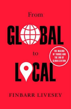 From Global to Local: The Making of Things and the End of Globalization, Finbarr Livesey