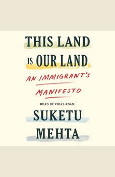 This Land Is Our Land: An Immigrant's Manifesto, Suketu Mehta