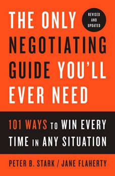 The Only Negotiating Guide You'll Ever Need, Revised and Updated: 101 Ways to Win Every Time in Any Situation, Peter B. Stark