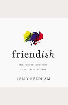 Friend-ish: Reclaiming Real Friendship in a Culture of Confusion, Kelly Needham