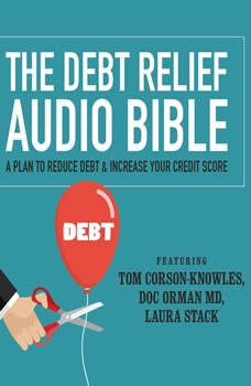 The Debt Relief Bible: A Plan to Reduce Debt & Increase Your Credit Score A Plan to Reduce Debt & Increase Your Credit Score, Tom Corson-Knowles; Doc Orman, MD; Laura Stack, CSP, MBA
