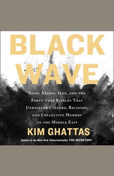 Black Wave: Saudi Arabia, Iran, and the Forty-Year Rivalry That Unraveled Culture, Religion, and Collective Memory in the Middle East, Kim Ghattas