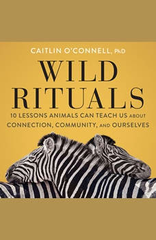 Wild Rituals: 10 Lessons Animals Can Teach Us About Connection, Community, and Ourselves, Caitlin O'Connell