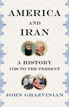 America and Iran: A Passionate Embrace, from 1720 to the Present, John Ghazvinian