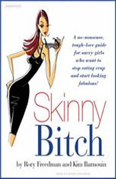 Skinny Bitch: A No-Nonsense, Tough-Love Guide for Savvy Girls Who Want to Stop Eating Crap and Start Looking Fabulous! A No-Nonsense, Tough-Love Guide for Savvy Girls Who Want to Stop Eating Crap and Start Looking Fabulous!, Kim Barnouin