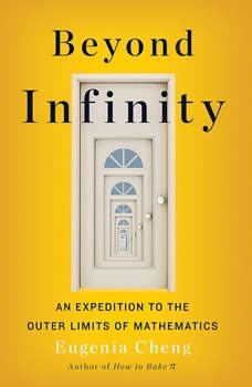 Beyond Infinity: From Uncountable Numbers to a Chicken-Sandwich Sandwich, an Exploration of Math's Biggest Topic, Eugenia Cheng