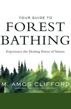 Your Guide to Forest Bathing: Experience the Healing Power of Nature, M. Amos Clifford