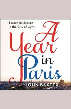 A Year in Paris: Season by Season in the City of Light, John Baxter