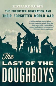 The Last of the Doughboys: The Forgotten Generation and Their Forgotten World War, Richard Rubin