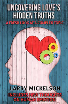 Uncovering Love's Hidden Truths: A Fresh Look At a Complex Topic, Larry Mickelson