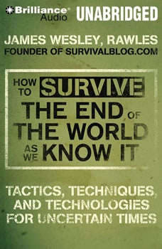 How to Survive the End of the World As We Know It: Tactics, Techniques and Technologies for Uncertain Times Tactics, Techniques and Technologies for Uncertain Times, James Wesley, Rawles