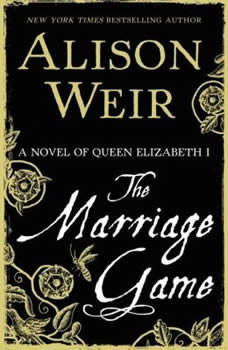 The Marriage Game: A Novel of Queen Elizabeth I A Novel of Queen Elizabeth I, Alison Weir