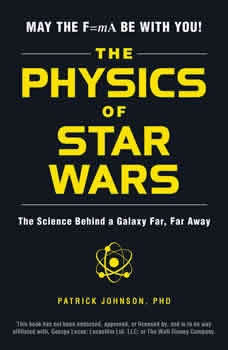 The Physics of Star Wars: The Science Behind a Galaxy Far, Far Away The Science Behind a Galaxy Far, Far Away, Patrick Johnson