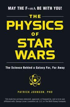 The Physics of Star Wars: The Science Behind a Galaxy Far, Far Away, Patrick Johnson