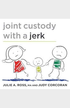 Joint Custody with a Jerk: Raising a Child with an Uncooperative Ex, Judy Corcoran