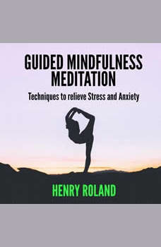 Guided Mindfulness Meditation:  Techniques to Relieve Stress and Anxiety, Henry Roland