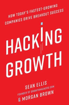 Hacking Growth: How Today's Fastest-Growing Companies Drive Breakout Success How Today's Fastest-Growing Companies Drive Breakout Success, Sean Ellis