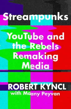 Streampunks: YouTube and the Rebels Remaking Media, Robert Kyncl