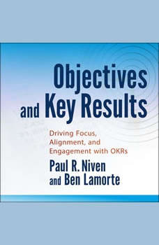 Objectives and Key Results: Driving Focus, Alignment, and Engagement with OKRs, Ben Lamorte