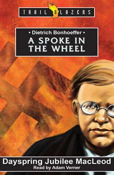 Dietrich Bonhoeffer: A Spoke in the Wheel A Spoke in the Wheel, Dayspring Jubilee MacLeod