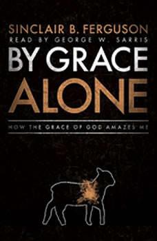 By Grace Alone: How the Grace of God Amazes Me, Sinclair B. Ferguson